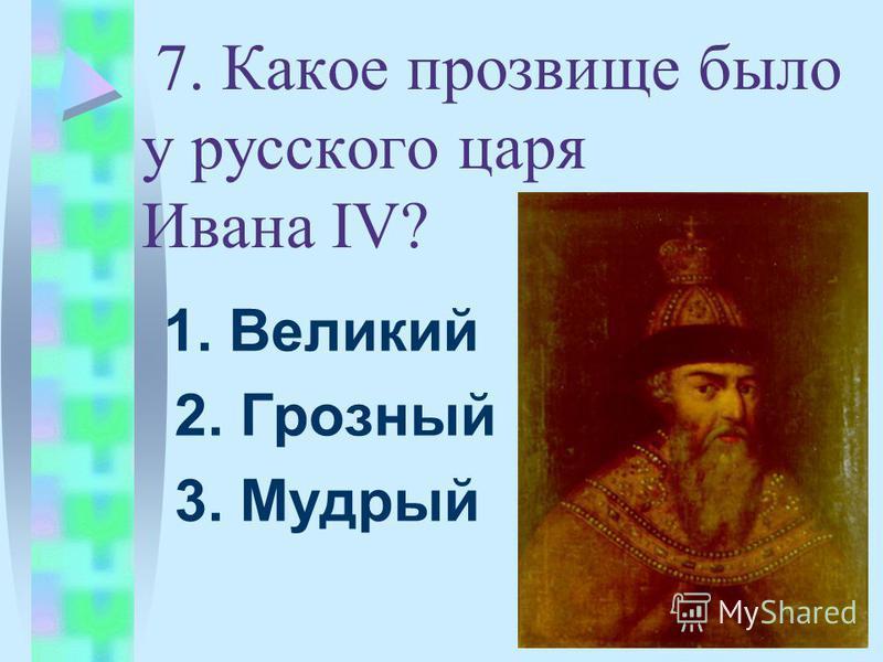 7. Какое прозвище было у русского царя Ивана IV? 1. Великий 2. Грозный 3. Мудрый