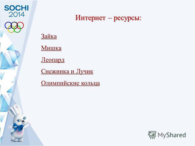 Интернет – ресурсы : Зайка Мишка Леопард Снежинка и Лучик Олимпийские кольца