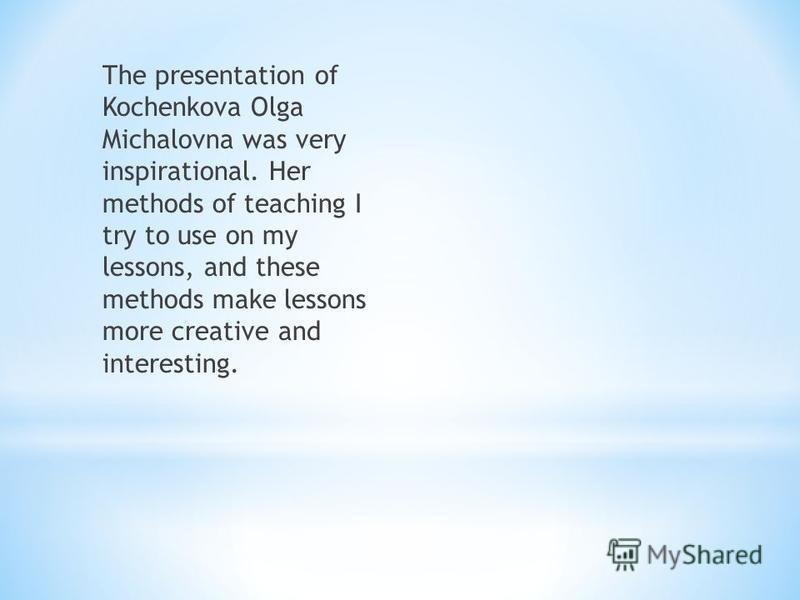 The presentation of Kochenkova Olga Michalovna was very inspirational. Her methods of teaching I try to use on my lessons, and these methods make lessons more creative and interesting.