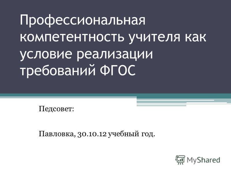 Профессиональная компетентность учителя как условие реализации требований ФГОС Педсовет: Павловка, 30.10.12 учебный год.