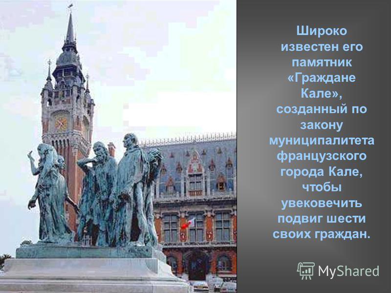 Широко известен его памятник «Граждане Кале», созданный по закону муниципалитета французского города Кале, чтобы увековечить подвиг шести своих граждан.