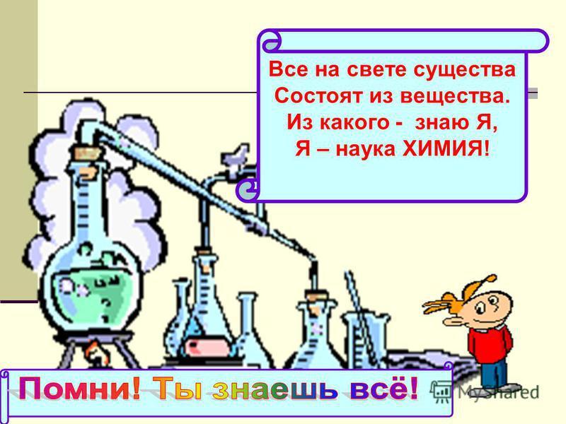 Все на свете существа Состоят из вещества. Из какого - знаю Я, Я – наука ХИМИЯ!