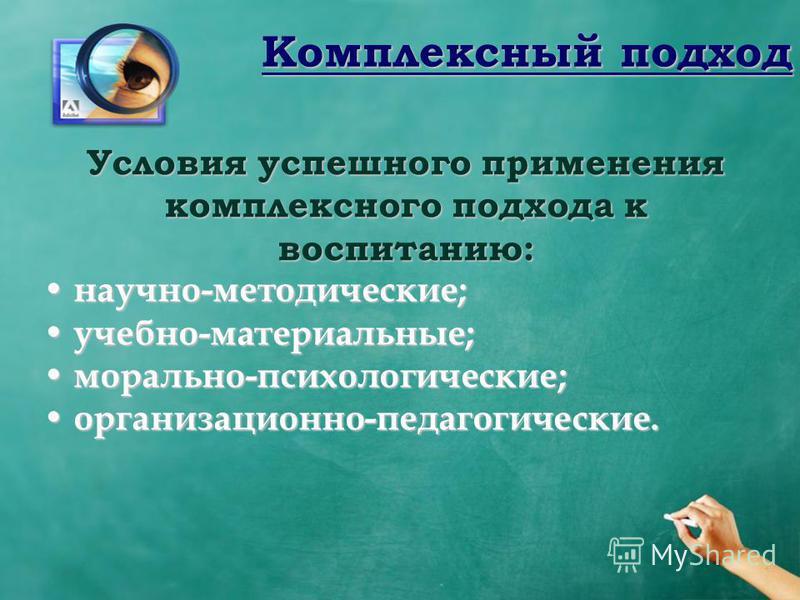 Комплексный подход Условия успешного применения комплексного подхода к воспитанию: научно-методические; научно-методические; учебно-материальные; учебно-материальные; морально-психологические; морально-психологические; организационно-педагогические.