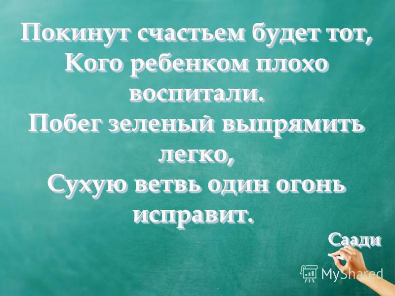 Покинут счастьем будет тот, Кого ребенком плохо воспитали. Побег зеленый выпрямить легко, Сухую ветвь один огонь исправит. Сухую ветвь один огонь исправит. Саади Покинут счастьем будет тот, Кого ребенком плохо воспитали. Побег зеленый выпрямить легко