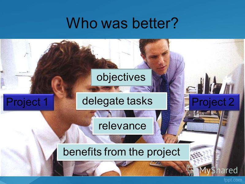 Who was better? objectives delegate tasks relevance benefits from the project Project 2 Project 1