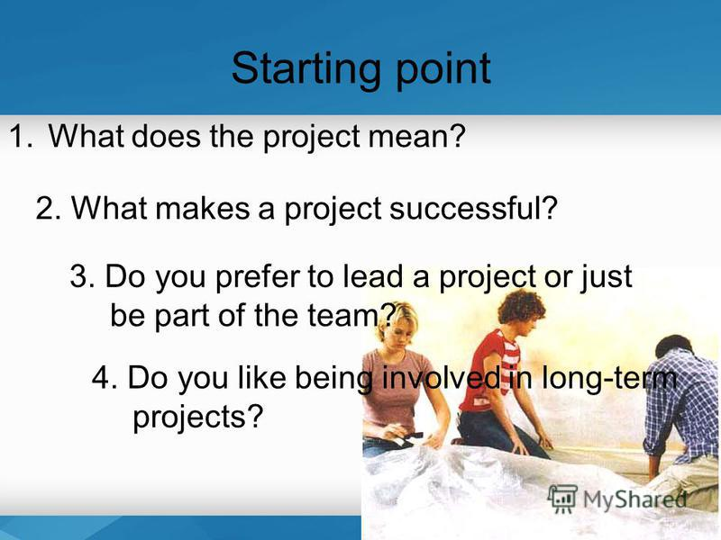 Starting point 1.What does the project mean? 4. Do you like being involved in long-term projects? 2. What makes a project successful? 3. Do you prefer to lead a project or just be part of the team?