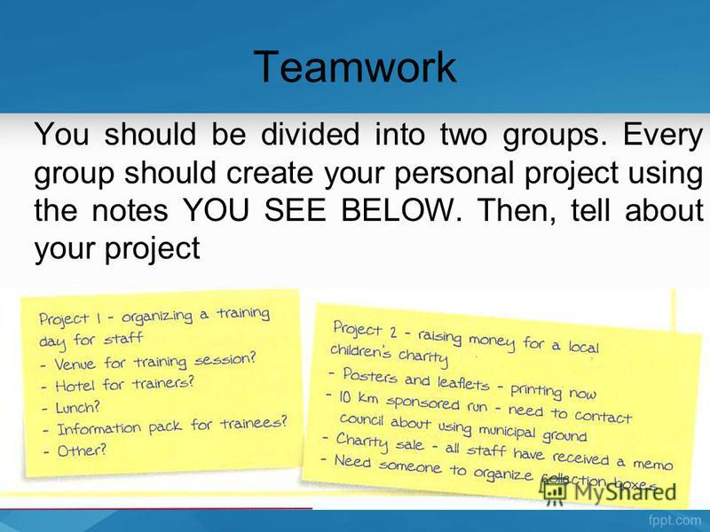 Teamwork You should be divided into two groups. Every group should create your personal project using the notes YOU SEE BELOW. Then, tell about your project
