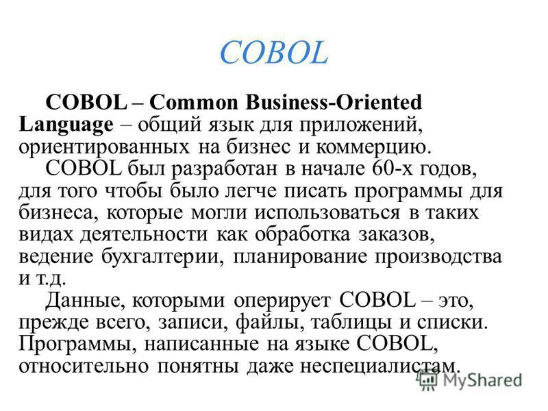 COBOL COBOL – Common Business-Oriented Language – общий язык для приложений, ориентированных на бизнес и коммерцию. COBOL был разработан в начале 60-х годов, для того чтобы было легче писать программы для бизнеса, которые могли использоваться в таких