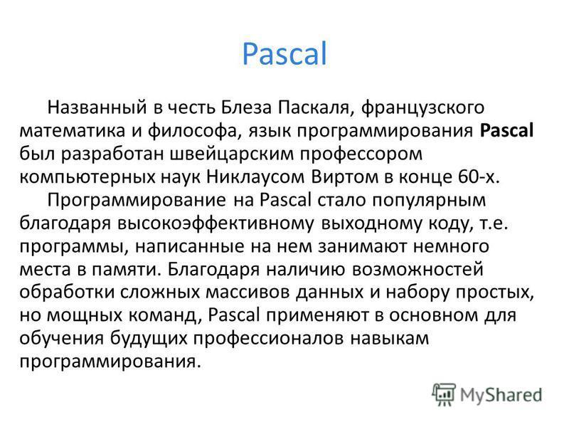 Pascal Названный в честь Блеза Паскаля, французского математика и философа, язык программирования Pascal был разработан швейцарским профессором компьютерных наук Никлаусом Виртом в конце 60-х. Программирование на Pascal стало популярным благодаря выс