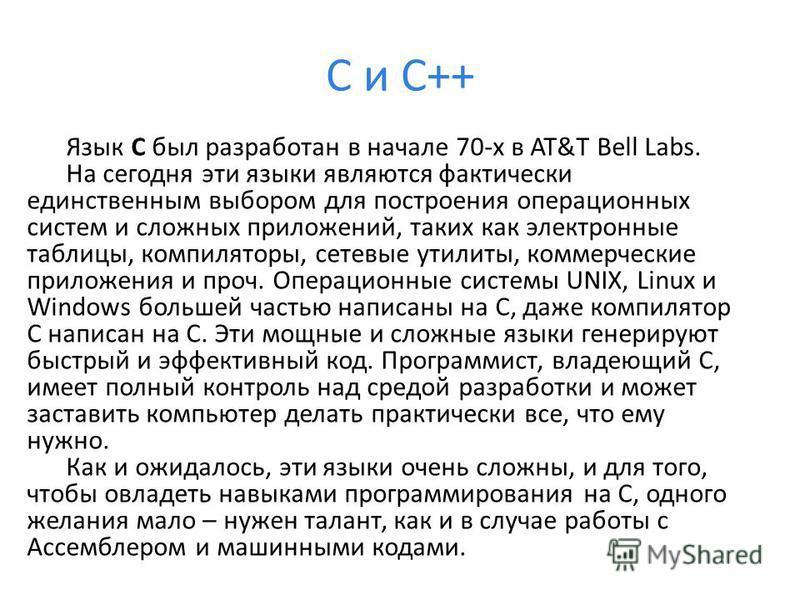 C и C++ Язык С был разработан в начале 70-х в AT&T Bell Labs. На сегодня эти языки являются фактически единственным выбором для построения операционных систем и сложных приложений, таких как электронные таблицы, компиляторы, сетевые утилиты, коммерче