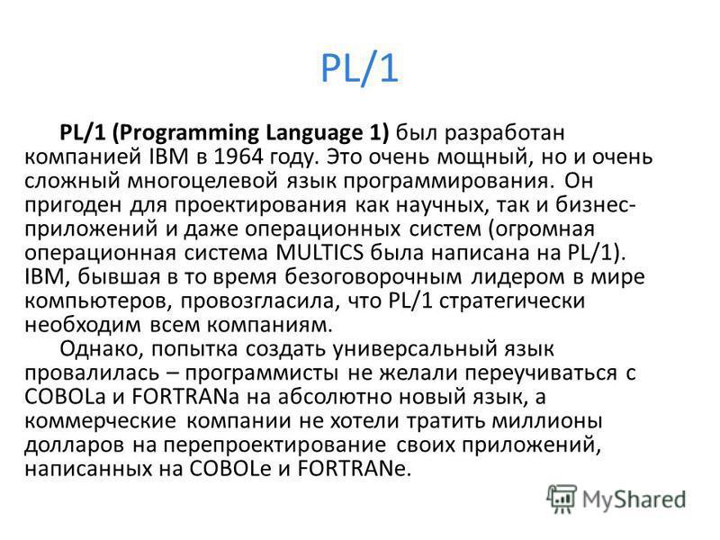 PL/1 PL/1 (Programming Language 1) был разработан компанией IBM в 1964 году. Это очень мощный, но и очень сложный многоцелевой язык программирования. Он пригоден для проектирования как научных, так и бизнес- приложений и даже операционных систем (огр