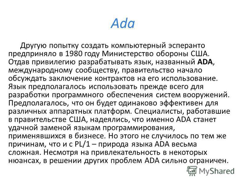 Ada Другую попытку создать компьютерный эсперанто предприняло в 1980 году Министерство обороны США. Отдав привилегию разрабатывать язык, названный ADA, международному сообществу, правительство начало обсуждать заключение контрактов на его использован