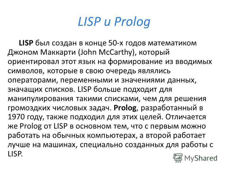 LISP и Prolog LISP был создан в конце 50-х годов математиком Джоном Маккарти (John McCarthy), который ориентировал этот язык на формирование из вводимых символов, которые в свою очередь являлись операторами, переменными и значениями данных, значащих