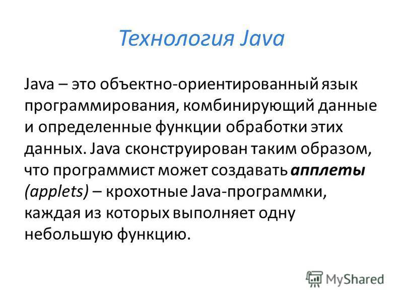 Технология Java Java – это объектно-ориентированный язык программирования, комбинирующий данные и определенные функции обработки этих данных. Java сконструирован таким образом, что программист может создавать апплеты (applets) – крохотные Java-програ