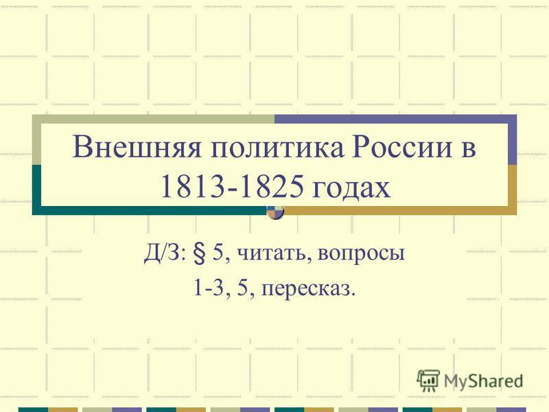 Внешняя политика России в 1813-1825 годах Д/З: § 5, читать, вопросы 1-3, 5, пересказ.