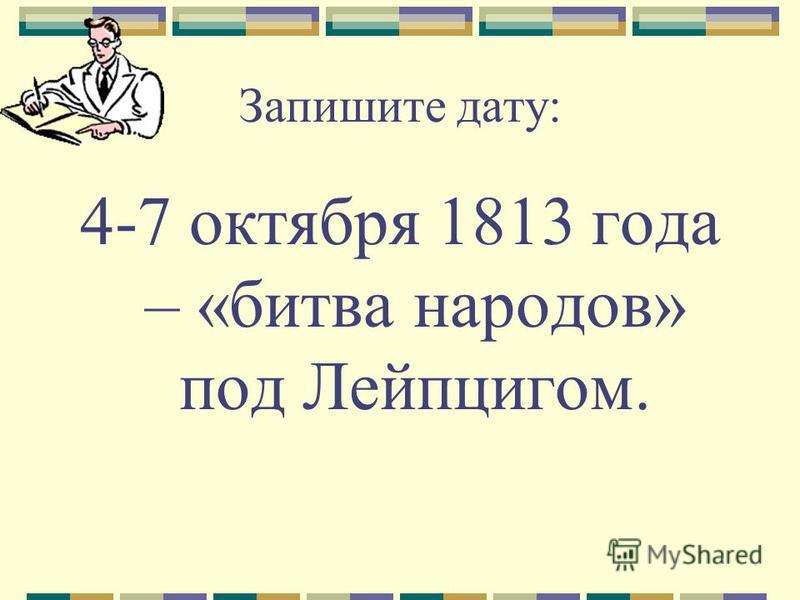 Запишите дату: 4-7 октября 1813 года – «битва народов» под Лейпцигом.