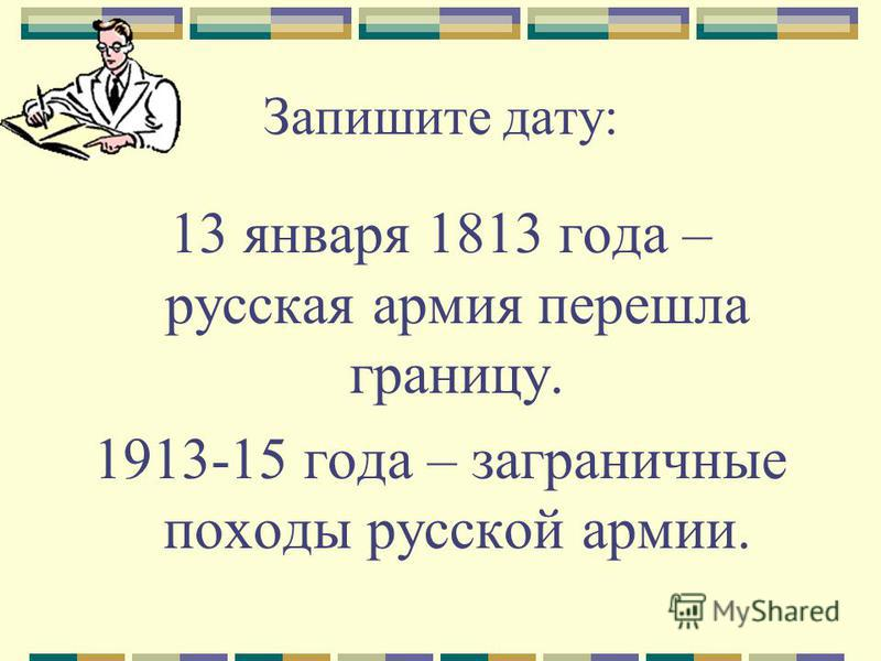 Запишите дату: 13 января 1813 года – русская армия перешла границу. 1913-15 года – заграничные походы русской армии.