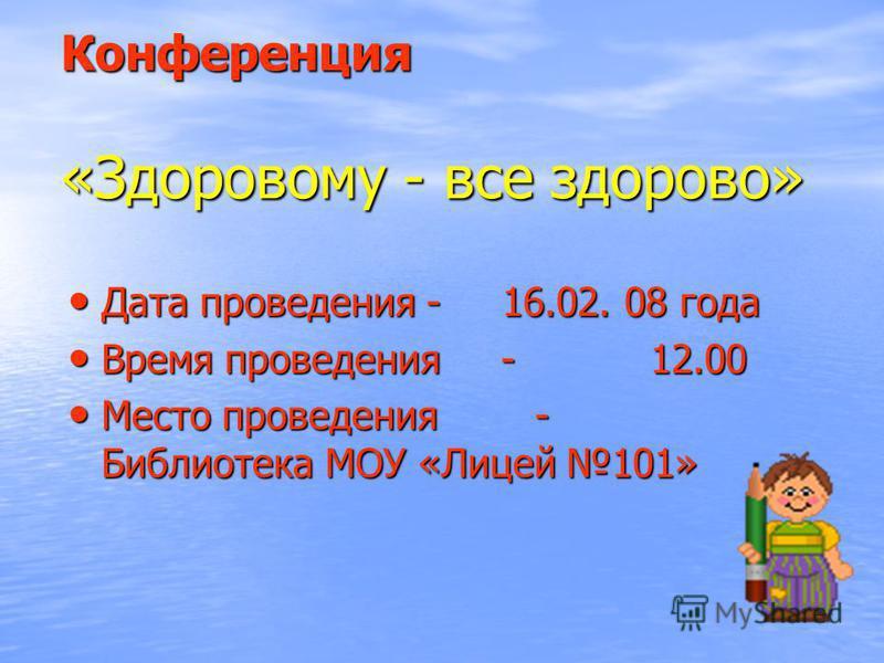 Конференция «Здоровому - все здорово» Дата проведения - 16.02. 08 года Дата проведения - 16.02. 08 года Время проведения - 12.00 Время проведения - 12.00 Место проведения - Библиотека МОУ «Лицей 101» Место проведения - Библиотека МОУ «Лицей 101»