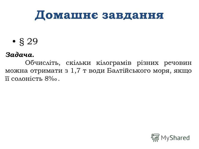 Домашнє завдання § 29 Задача. Обчисліть, скільки кілограмів різних речовин можна отримати з 1,7 т води Балтійського моря, якщо її солоність 8.