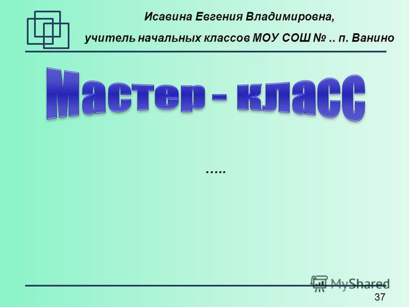 37 Исавина Евгения Владимировна, учитель начальных классов МОУ СОШ.. п. Ванино …..