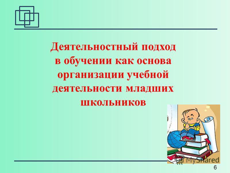 6 Деятельностный подход в обучении как основа организации учебной деятельности младших школьников