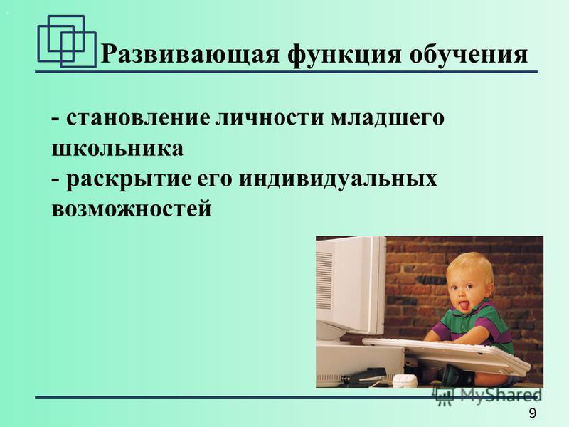 9. Развивающая функция обучения - становление личности младшего школьника - раскрытие его индивидуальных возможностей