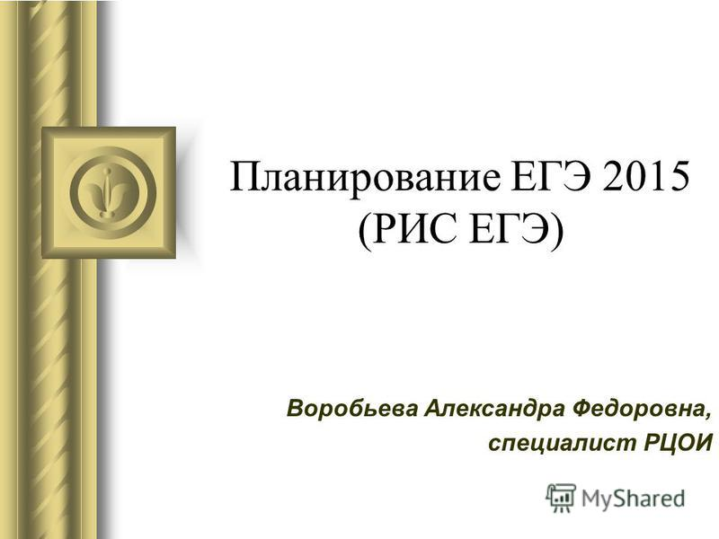 Планирование ЕГЭ 2015 (РИС ЕГЭ) Воробьева Александра Федоровна, специалист РЦОИ