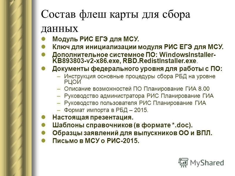 Состав флеш карты для сбора данных Модуль РИС ЕГЭ для МСУ. Ключ для инициализации модуля РИС ЕГЭ для МСУ. Дополнительное системное ПО: WindowsInstaller- KB893803-v2-x86.exe, RBD.RedistInstaller.exe. Документы федерального уровня для работы с ПО: –Инс