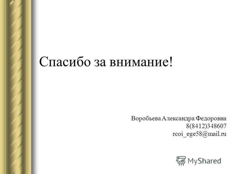 Спасибо за внимание! Воробьева Александра Федоровна 8(8412)348607 rcoi_ege58@mail.ru