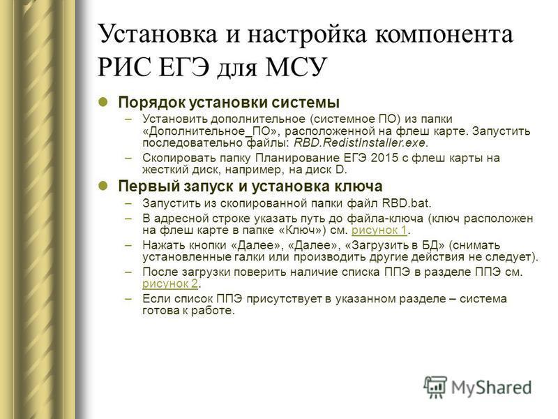 Установка и настройка компонента РИС ЕГЭ для МСУ Порядок установки системы –Установить дополнительное (системное ПО) из папки «Дополнительное_ПО», расположенной на флеш карте. Запустить последовательно файлы: RBD.RedistInstaller.exe. –Скопировать пап