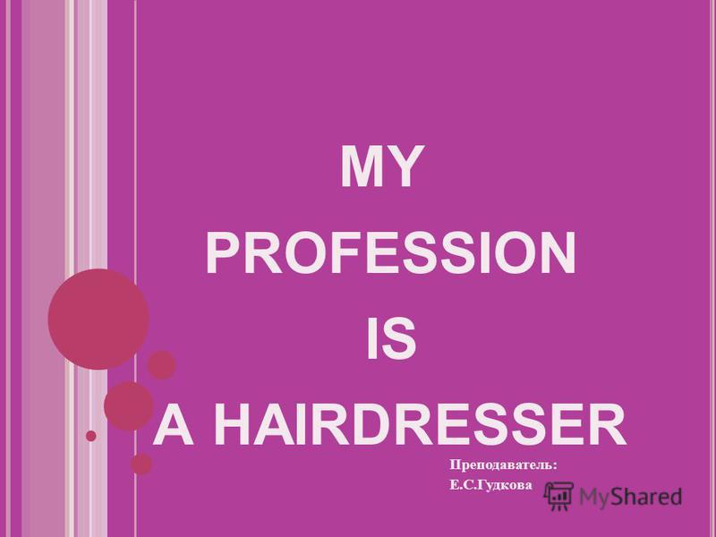 MY PROFESSION IS A HAIRDRESSER Преподаватель: Е.С.Гудкова