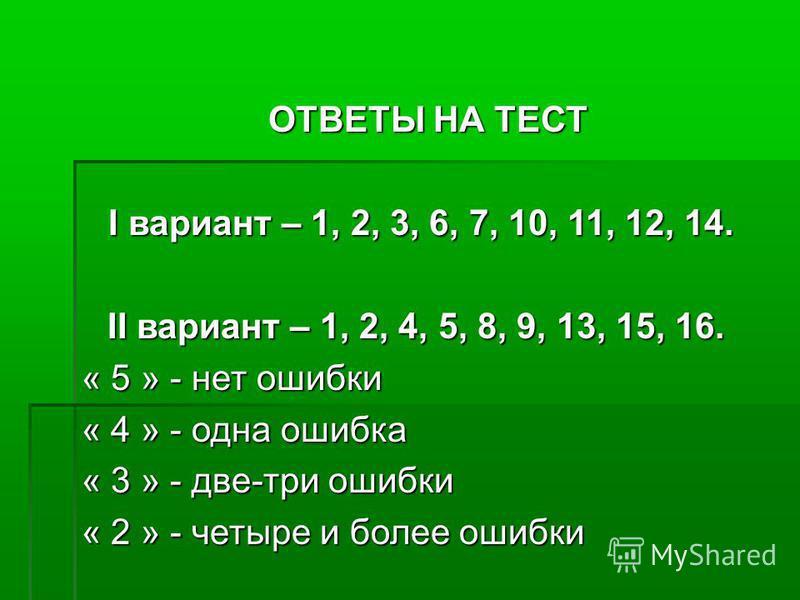 ОТВЕТЫ НА ТЕСТ ОТВЕТЫ НА ТЕСТ I вариант – 1, 2, 3, 6, 7, 10, 11, 12, 14. I вариант – 1, 2, 3, 6, 7, 10, 11, 12, 14. II вариант – 1, 2, 4, 5, 8, 9, 13, 15, 16. II вариант – 1, 2, 4, 5, 8, 9, 13, 15, 16. « 5 » - нет ошибки « 4 » - одна ошибка « 3 » - д