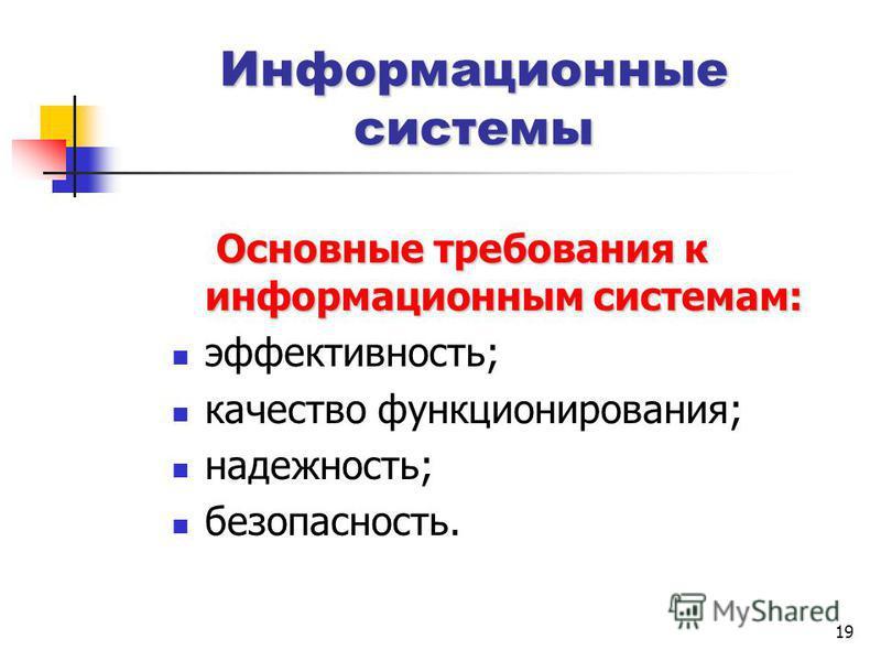 19 Информационные системы Основные требования к информационным системам: Основные требования к информационным системам: эффективность; качество функционирования; надежность; безопасность.