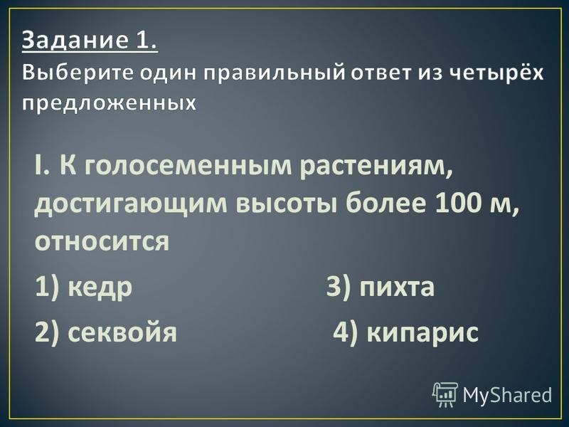 I. К голосеменным растениям, достигающим высоты более 100 м, относится 1) кедр 3) пихта 2) секвойя 4) кипарис