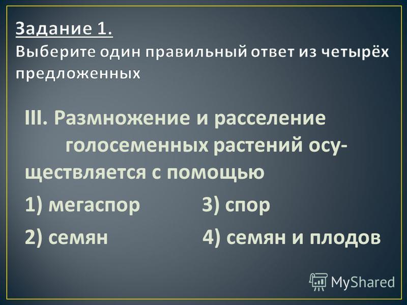 III. Размножение и расселение голосеменных растений осу  ществляется с помощью 1) мегаспор 3) спор 2) семян 4) семян и плодов