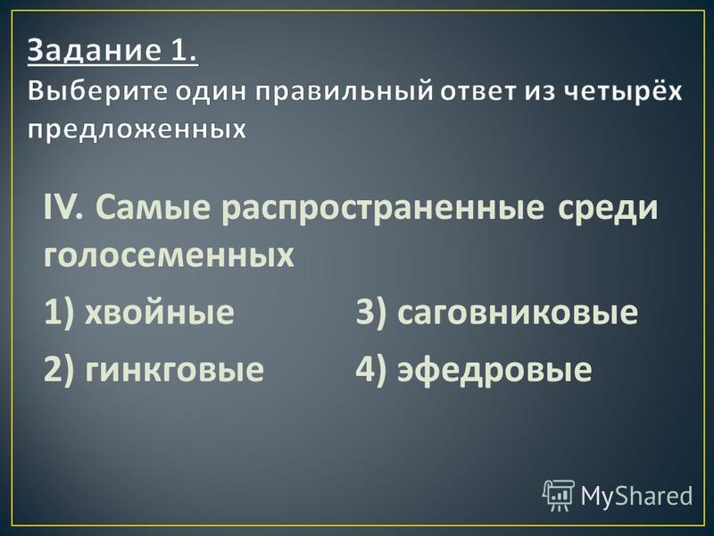 IV. Самые распространенные среди голосеменных 1) хвойные 3) саговниковые 2) гинкговые 4) эфедровые