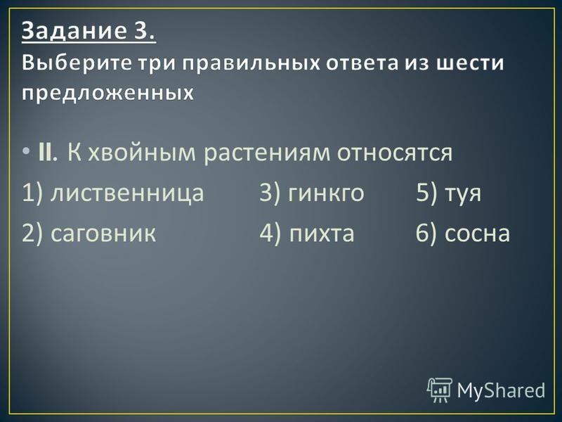 II. К хвойным растениям относятся 1) лиственница 3) гинкго 5) туя 2) саговник 4) пихта 6) сосна