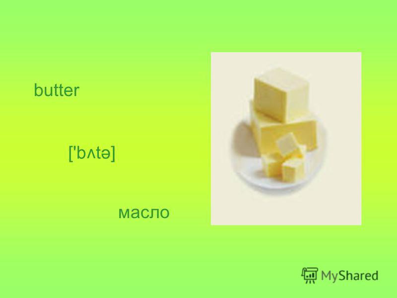 butter ['b tə] v масло