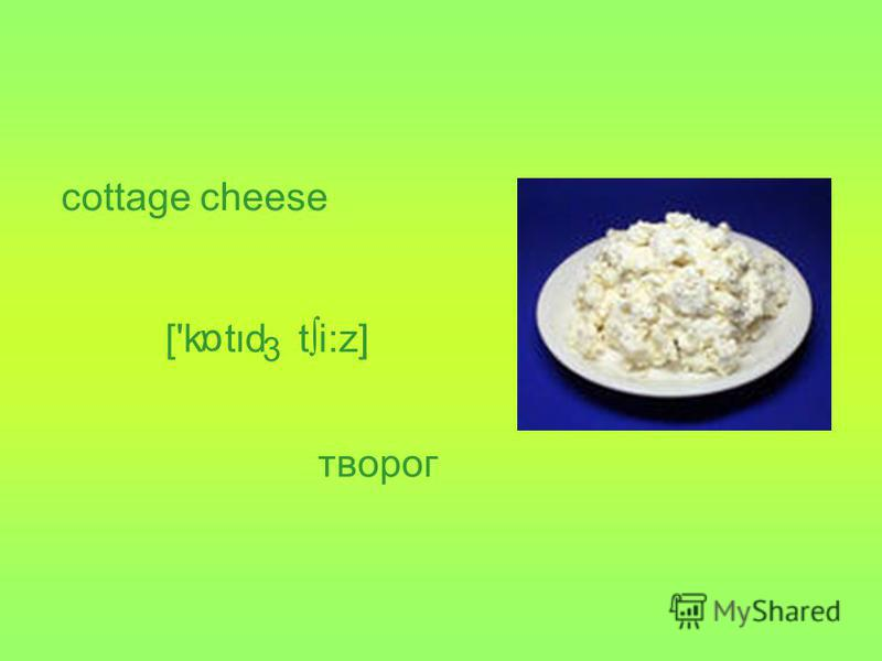 cottage cheese ['k td ti:z] 3 α творог