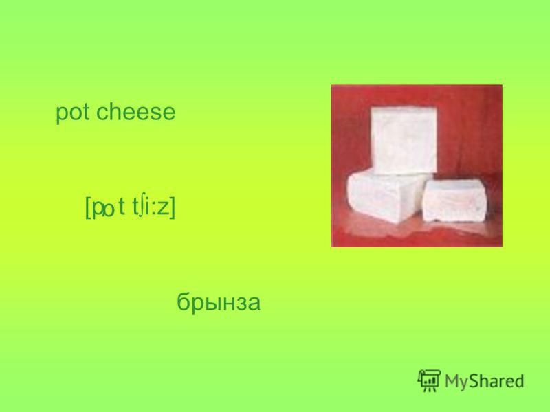 pot cheese брынза [p t ti:z] α