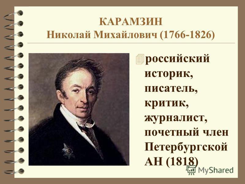 КАРАМЗИН Николай Михайлович (1766-1826) 4 российский историк, писатель, критик, журналист, почетный член Петербургской АН (1818)