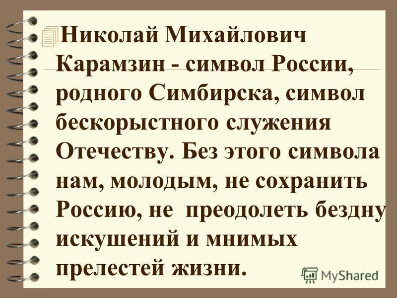 4 Николай Михайлович Карамзин - символ России, родного Симбирска, символ бескорыстного служения Отечеству. Без этого символа нам, молодым, не сохранить Россию, не преодолеть бездну искушений и мнимых прелестей жизни.