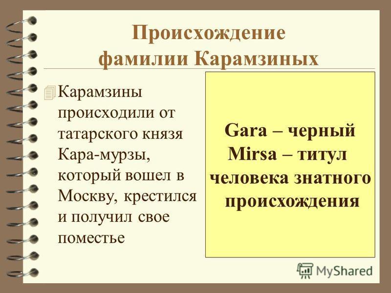 Происхождение фамилии Карамзиных 4 Карамзины происходили от татарского князя Кара-мурзы, который вошел в Москву, крестился и получил свое поместье Gara – черный Mirsa – титул человека знатного происхождения