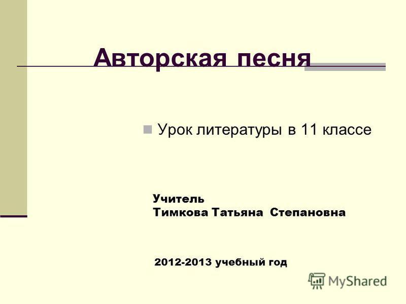 Авторская песня Урок литературы в 11 классе Учитель Тимкова Татьяна Степановна 2012-2013 учебный год