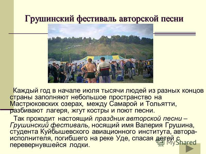 Грушинский фестиваль авторской песни Грушинский фестиваль авторской песни Каждый год в начале июля тысячи людей из разных концов страны заполняют небольшое пространство на Мастрюковских озерах, между Самарой и Тольятти, разбивают лагеря, жгут костры