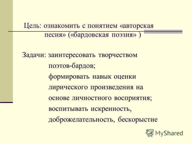 Цель: ознакомить с понятием «авторская песня» («бардовская поэзия» ) Задачи: заинтересовать творчеством поэтов-бардов; формировать навык оценки лирического произведения на основе личностного восприятия; воспитывать искренность, доброжелательность, бе