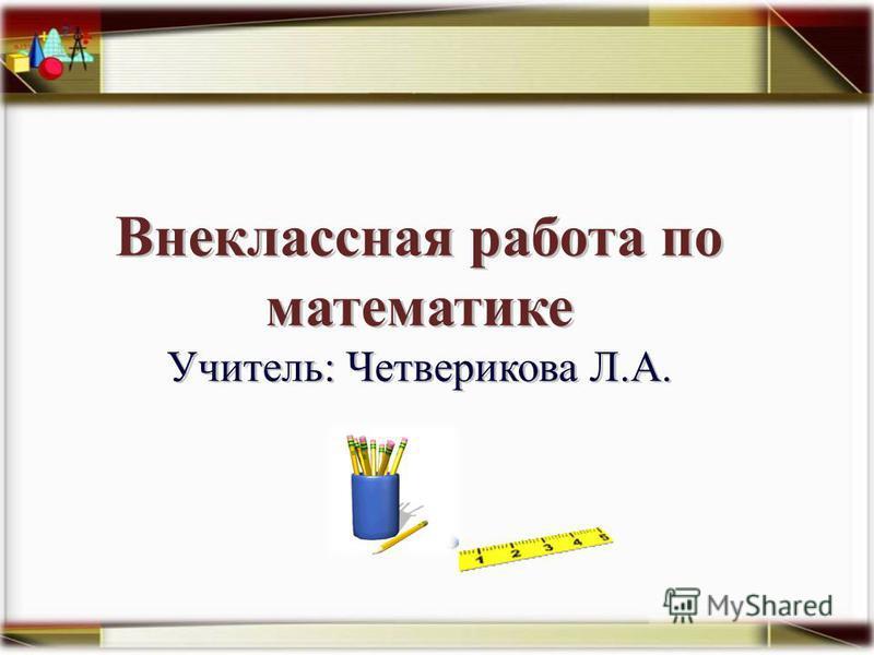 Внеклассная работа по математике Учитель: Четверикова Л.А.