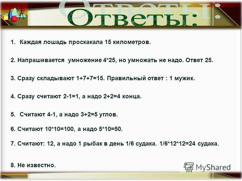 1. Каждая лошадь проскакала 15 километров. 2. Напрашивается умножение 4*25, но умножать не надо. Ответ 25. 3. Сразу складывают 1+7+7=15. Правильный ответ : 1 мужик. 4. Сразу считают 2-1=1, а надо 2+2=4 конца. 5. Считают 4-1, а надо 3+2=5 углов. 6. Сч