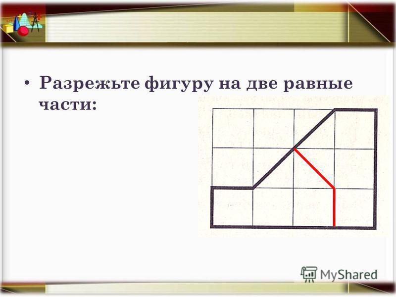 Разрежьте фигуру на две равные части:
