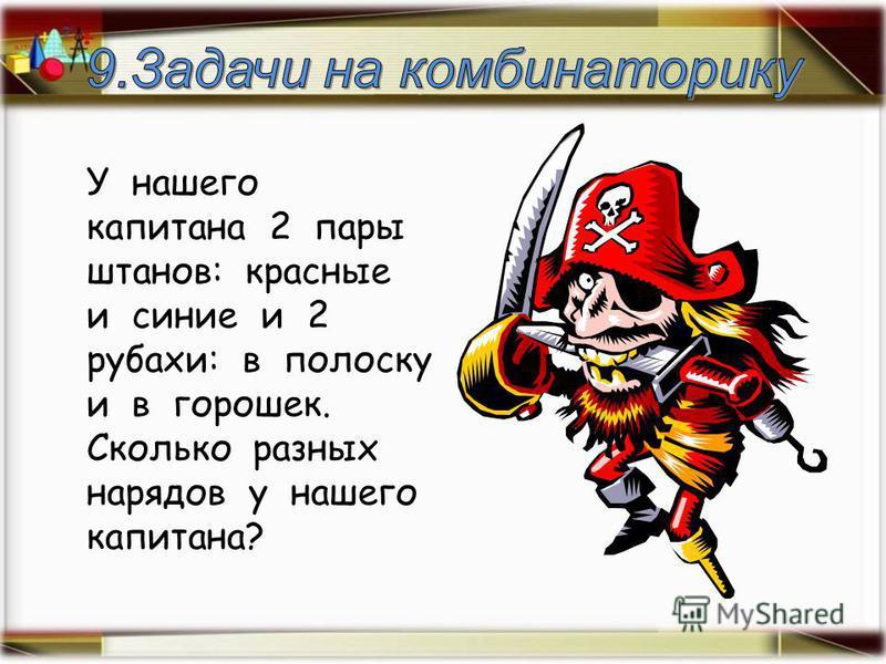 У нашего капитана 2 пары штанов: красные и синие и 2 рубахи: в полоску и в горошек. Сколько разных нарядов у нашего капитана?